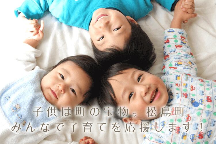 子供は町の宝物。松島町みんなで子育てを応援します!